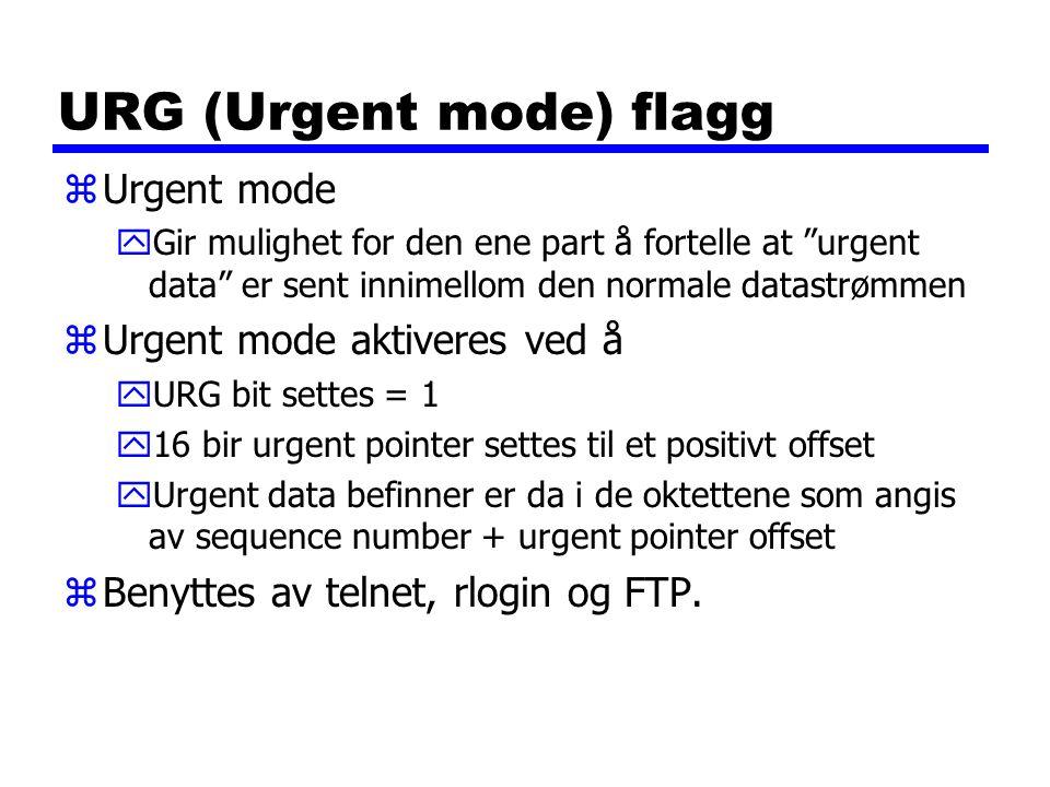 URG (Urgent mode) flagg zUrgent mode yGir mulighet for den ene part å fortelle at urgent data er sent innimellom den normale datastrømmen zUrgent mode aktiveres ved å yURG bit settes = 1 y16 bir urgent pointer settes til et positivt offset yUrgent data befinner er da i de oktettene som angis av sequence number + urgent pointer offset zBenyttes av telnet, rlogin og FTP.
