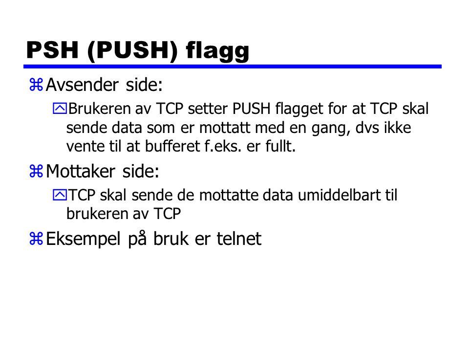 PSH (PUSH) flagg zAvsender side: yBrukeren av TCP setter PUSH flagget for at TCP skal sende data som er mottatt med en gang, dvs ikke vente til at bufferet f.eks.