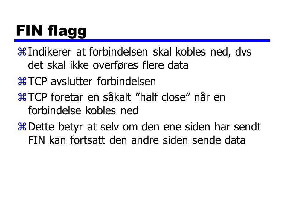 FIN flagg zIndikerer at forbindelsen skal kobles ned, dvs det skal ikke overføres flere data zTCP avslutter forbindelsen zTCP foretar en såkalt half close når en forbindelse kobles ned zDette betyr at selv om den ene siden har sendt FIN kan fortsatt den andre siden sende data