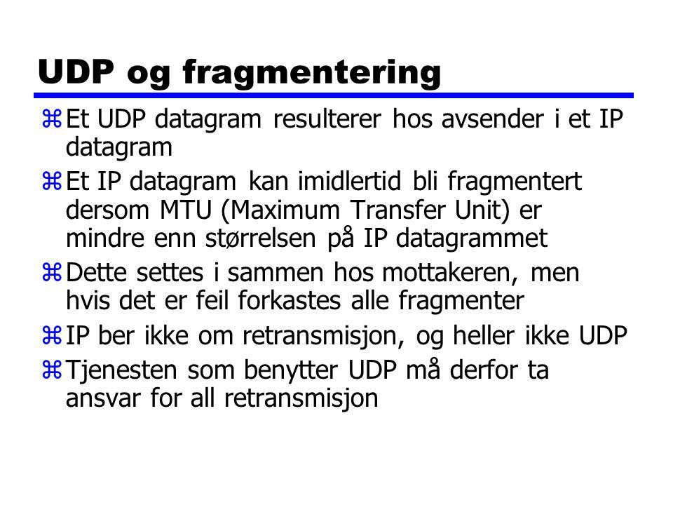 UDP og fragmentering zEt UDP datagram resulterer hos avsender i et IP datagram zEt IP datagram kan imidlertid bli fragmentert dersom MTU (Maximum Transfer Unit) er mindre enn størrelsen på IP datagrammet zDette settes i sammen hos mottakeren, men hvis det er feil forkastes alle fragmenter zIP ber ikke om retransmisjon, og heller ikke UDP zTjenesten som benytter UDP må derfor ta ansvar for all retransmisjon