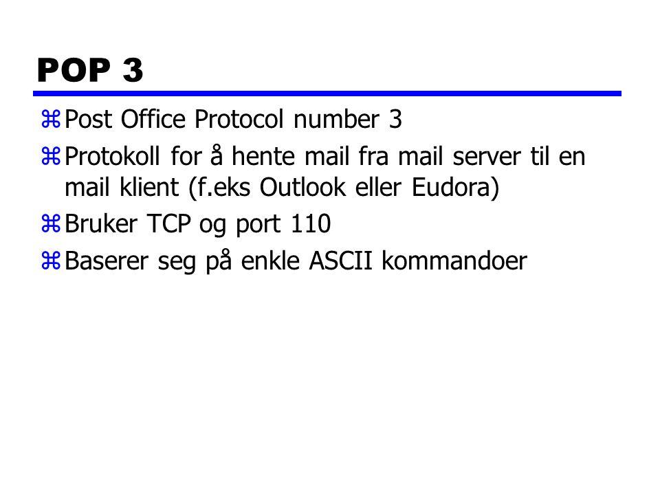 POP 3 zPost Office Protocol number 3 zProtokoll for å hente mail fra mail server til en mail klient (f.eks Outlook eller Eudora) zBruker TCP og port 110 zBaserer seg på enkle ASCII kommandoer