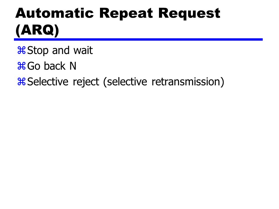 Automatic Repeat Request (ARQ) zStop and wait zGo back N zSelective reject (selective retransmission)