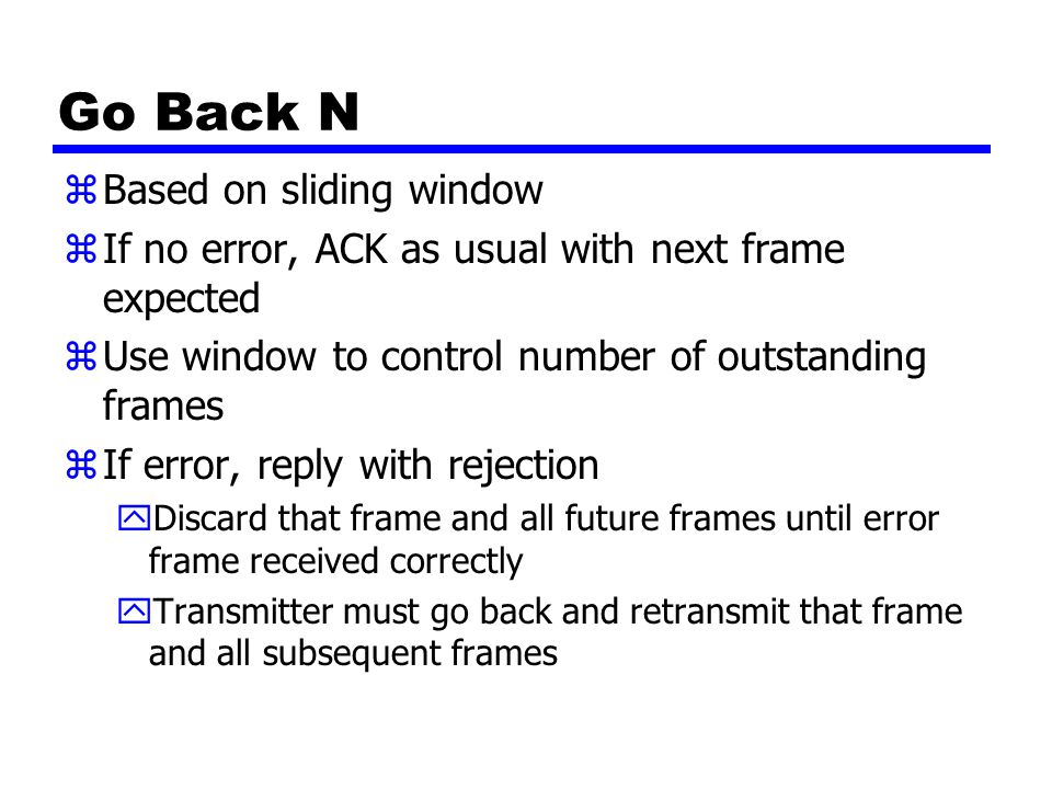 Go Back N zBased on sliding window zIf no error, ACK as usual with next frame expected zUse window to control number of outstanding frames zIf error,