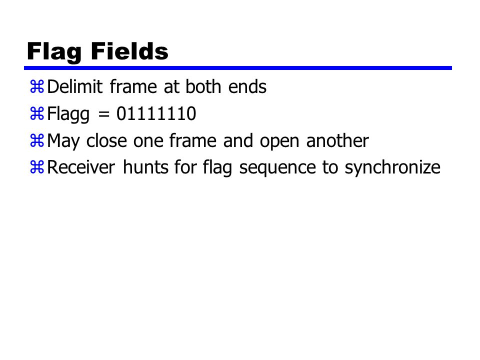 Flag Fields zDelimit frame at both ends zFlagg = 01111110 zMay close one frame and open another zReceiver hunts for flag sequence to synchronize