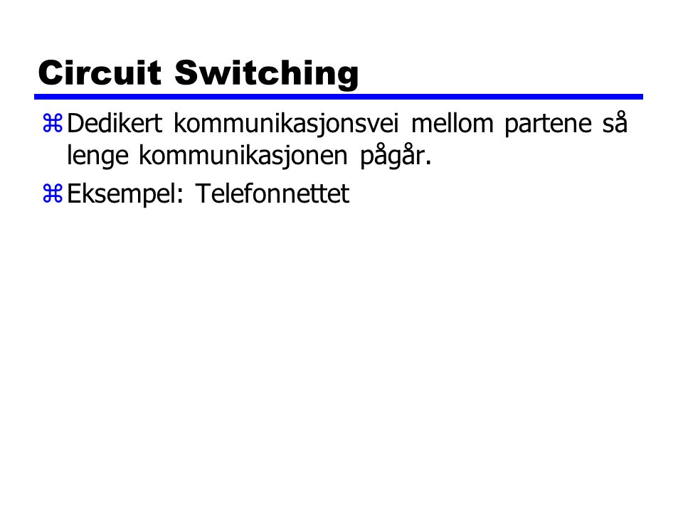 Circuit Switching zDedikert kommunikasjonsvei mellom partene så lenge kommunikasjonen pågår.