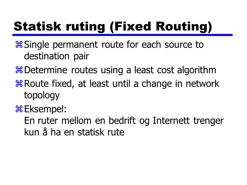 Statisk ruting (Fixed Routing) zSingle permanent route for each source to destination pair zDetermine routes using a least cost algorithm zRoute fixed