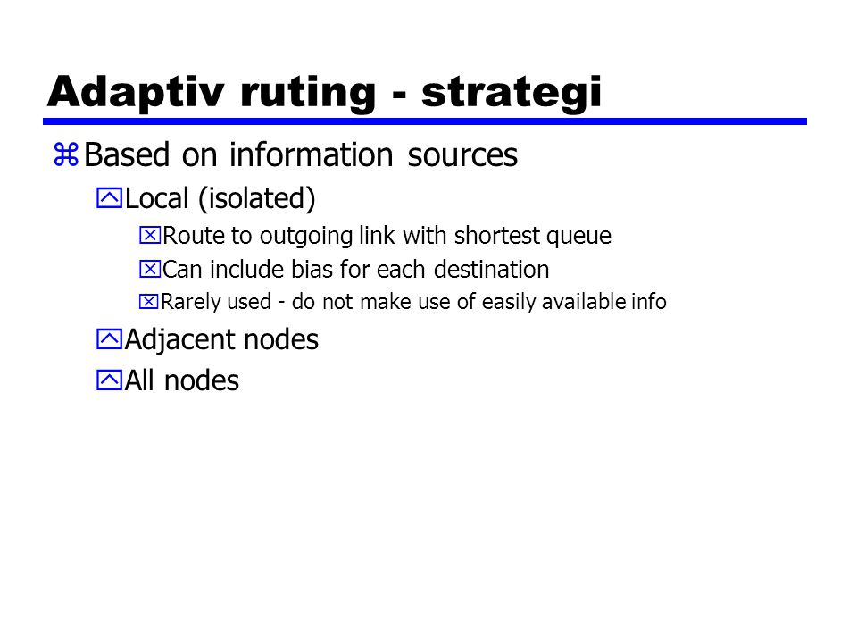 Adaptiv ruting - strategi zBased on information sources yLocal (isolated) xRoute to outgoing link with shortest queue xCan include bias for each desti