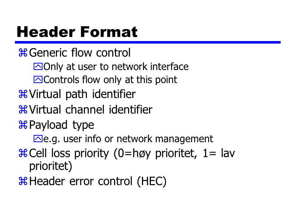 Header Format zGeneric flow control yOnly at user to network interface yControls flow only at this point zVirtual path identifier zVirtual channel ide