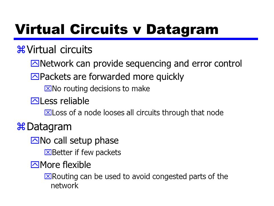 Virtual Circuits v Datagram zVirtual circuits yNetwork can provide sequencing and error control yPackets are forwarded more quickly xNo routing decisi