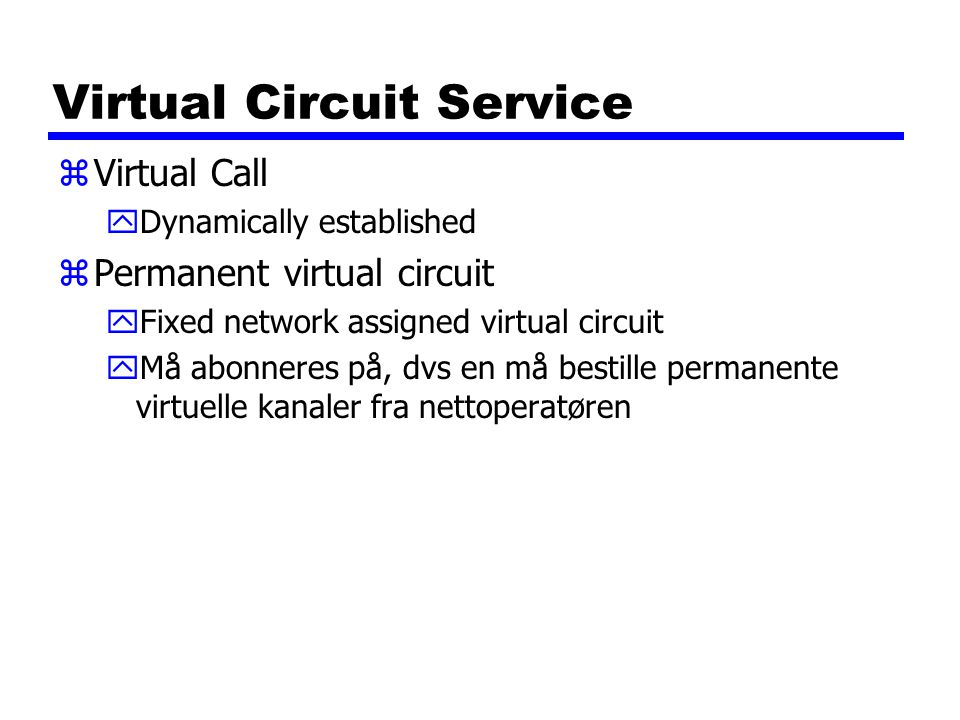 Virtual Circuit Service zVirtual Call yDynamically established zPermanent virtual circuit yFixed network assigned virtual circuit yMå abonneres på, dv