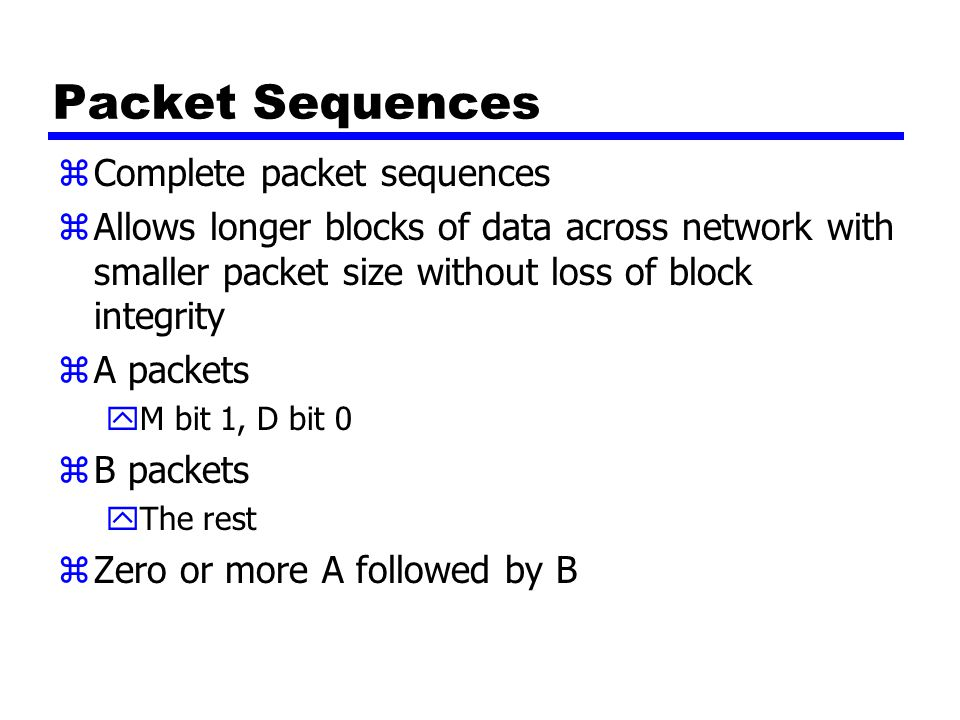 Packet Sequences zComplete packet sequences zAllows longer blocks of data across network with smaller packet size without loss of block integrity zA p