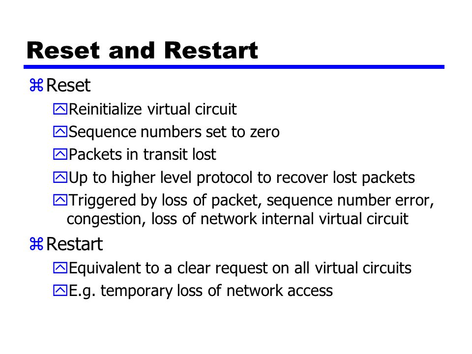 Reset and Restart zReset yReinitialize virtual circuit ySequence numbers set to zero yPackets in transit lost yUp to higher level protocol to recover