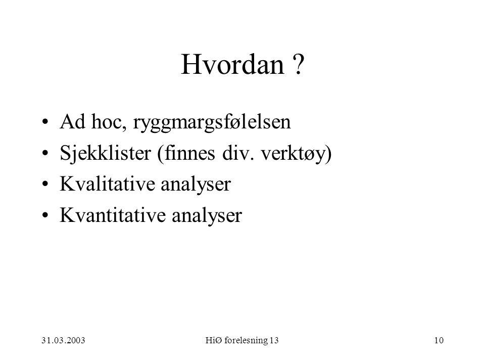 31.03.2003HiØ forelesning 1310 Hvordan ? Ad hoc, ryggmargsfølelsen Sjekklister (finnes div. verktøy) Kvalitative analyser Kvantitative analyser