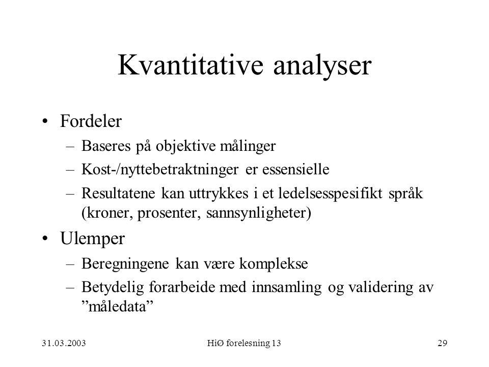 31.03.2003HiØ forelesning 1329 Kvantitative analyser Fordeler –Baseres på objektive målinger –Kost-/nyttebetraktninger er essensielle –Resultatene kan
