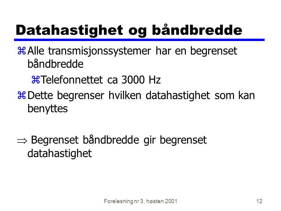 Forelesning nr 3, høsten 200112 Datahastighet og båndbredde zAlle transmisjonssystemer har en begrenset båndbredde zTelefonnettet ca 3000 Hz zDette be