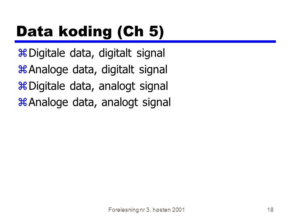 Forelesning nr 3, høsten 200118 Data koding (Ch 5) zDigitale data, digitalt signal zAnaloge data, digitalt signal zDigitale data, analogt signal zAnal