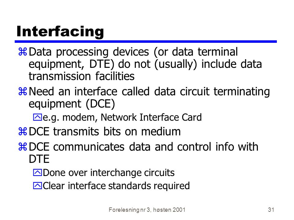 Forelesning nr 3, høsten 200131 Interfacing zData processing devices (or data terminal equipment, DTE) do not (usually) include data transmission faci