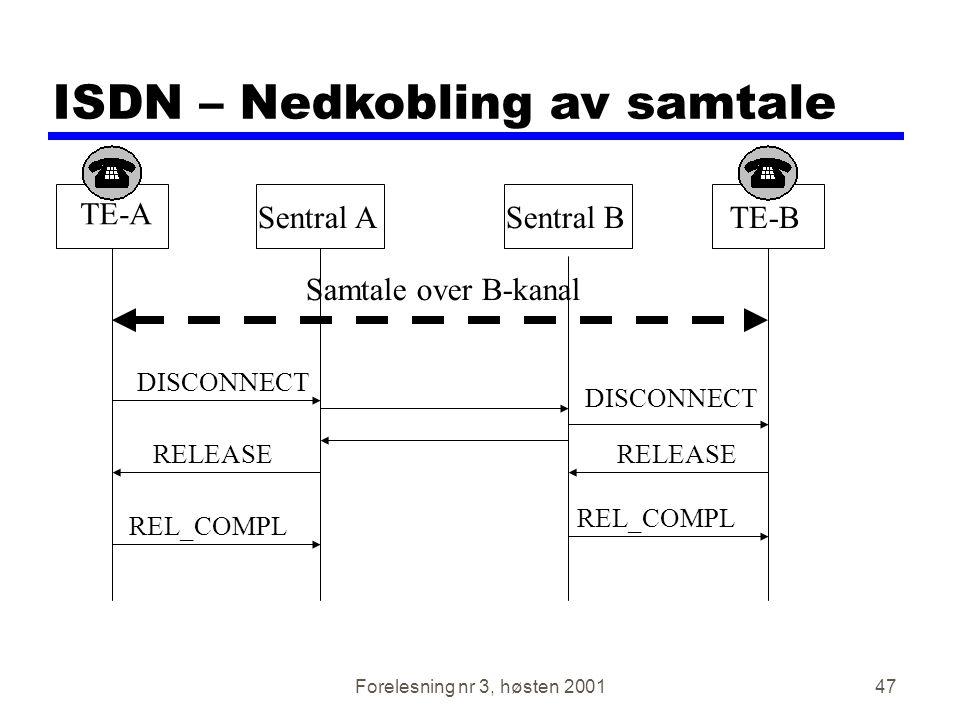 Forelesning nr 3, høsten 200147 ISDN – Nedkobling av samtale TE-A TE-BSentral ASentral B Samtale over B-kanal DISCONNECT RELEASE REL_COMPL