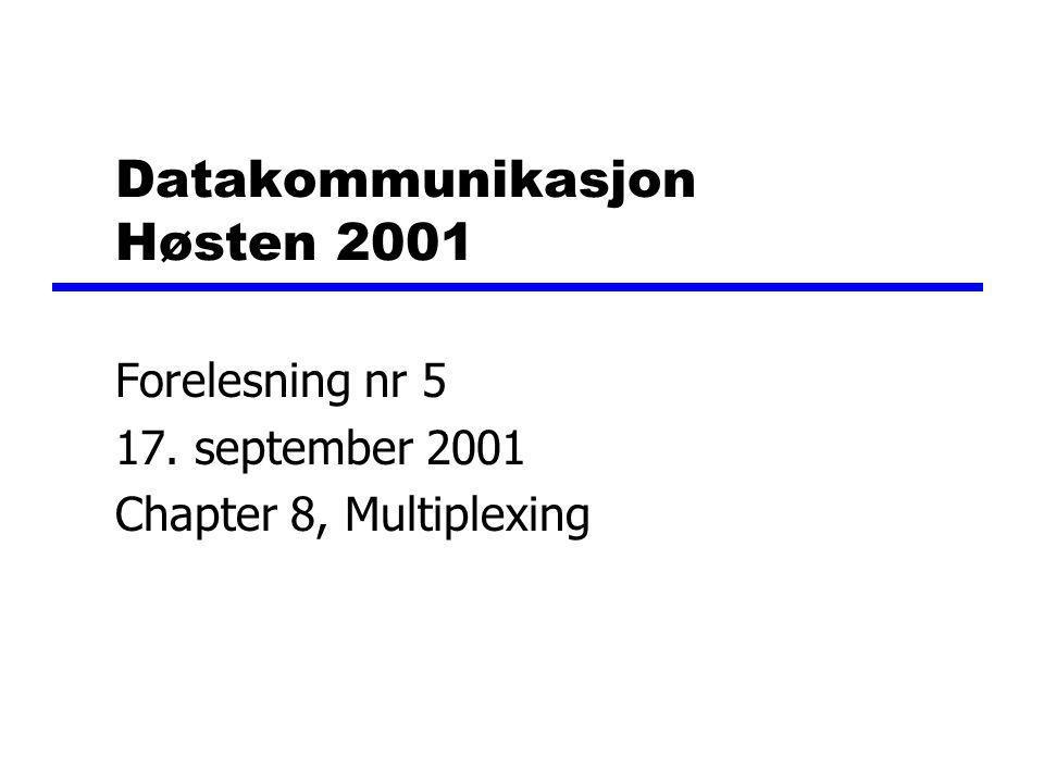 Datakommunikasjon Høsten 2001 Forelesning nr 5 17. september 2001 Chapter 8, Multiplexing