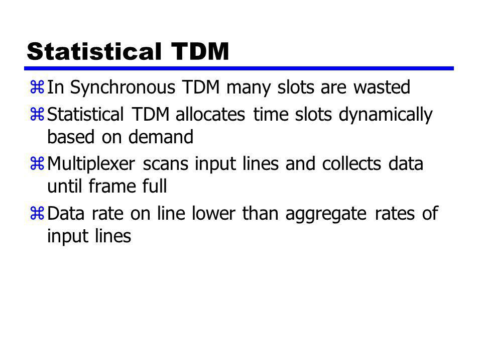 Statistical TDM zIn Synchronous TDM many slots are wasted zStatistical TDM allocates time slots dynamically based on demand zMultiplexer scans input lines and collects data until frame full zData rate on line lower than aggregate rates of input lines
