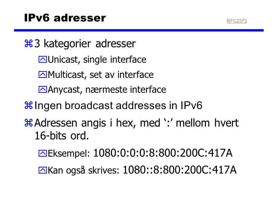 IPv6 adresser z3 kategorier adresser yUnicast, single interface yMulticast, set av interface yAnycast, nærmeste interface  Ingen broadcast addresses in IPv6 zAdressen angis i hex, med ':' mellom hvert 16-bits ord.