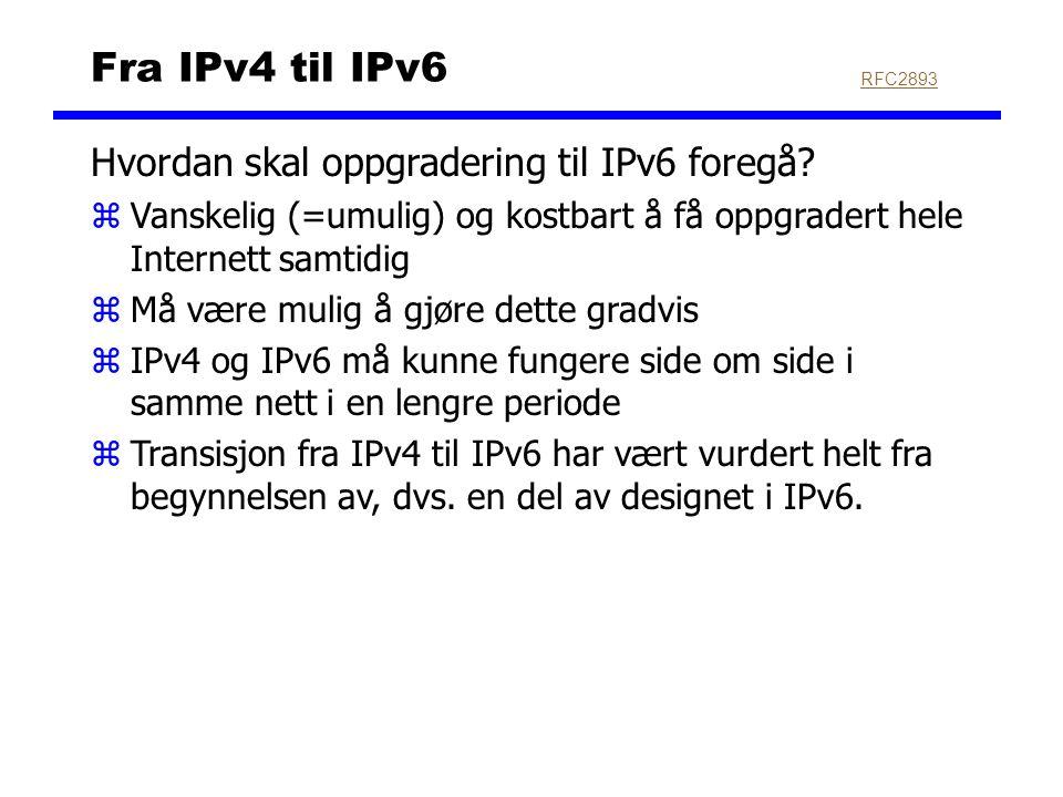 Fra IPv4 til IPv6 Hvordan skal oppgradering til IPv6 foregå? zVanskelig (=umulig) og kostbart å få oppgradert hele Internett samtidig zMå være mulig å