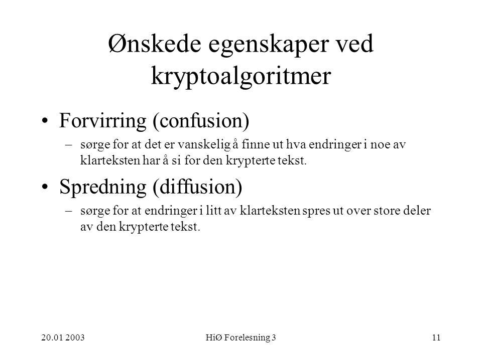 20.01 2003HiØ Forelesning 311 Ønskede egenskaper ved kryptoalgoritmer Forvirring (confusion) –sørge for at det er vanskelig å finne ut hva endringer i noe av klarteksten har å si for den krypterte tekst.