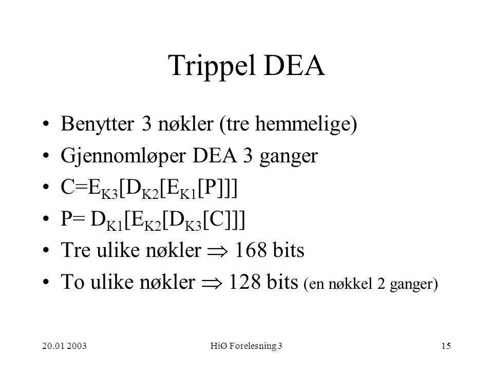 20.01 2003HiØ Forelesning 315 Trippel DEA Benytter 3 nøkler (tre hemmelige) Gjennomløper DEA 3 ganger C=E K3 [D K2 [E K1 [P]]] P= D K1 [E K2 [D K3 [C]]] Tre ulike nøkler  168 bits To ulike nøkler  128 bits (en nøkkel 2 ganger)