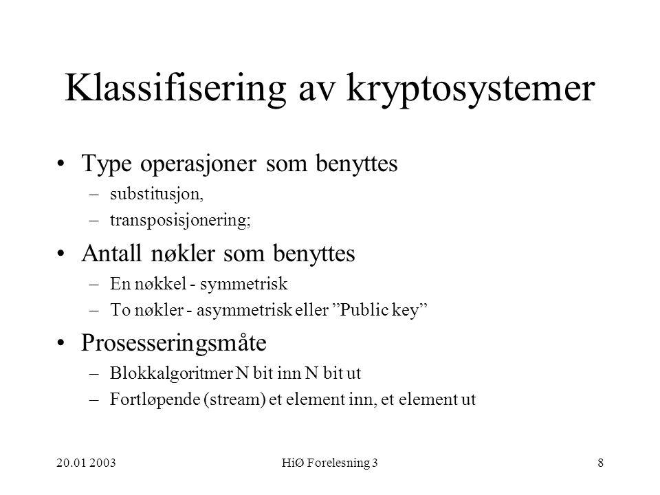 20.01 2003HiØ Forelesning 38 Klassifisering av kryptosystemer Type operasjoner som benyttes –substitusjon, –transposisjonering; Antall nøkler som benyttes –En nøkkel - symmetrisk –To nøkler - asymmetrisk eller Public key Prosesseringsmåte –Blokkalgoritmer N bit inn N bit ut –Fortløpende (stream) et element inn, et element ut