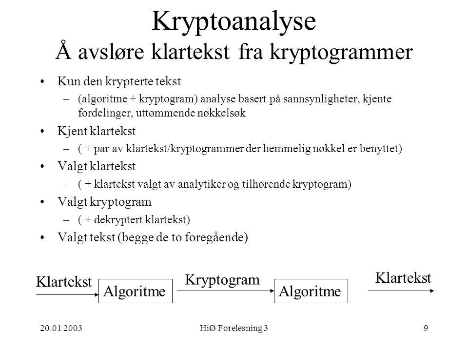 20.01 2003HiØ Forelesning 39 Kryptoanalyse Å avsløre klartekst fra kryptogrammer Algoritme Klartekst Kryptogram Klartekst Kun den krypterte tekst –(algoritme + kryptogram) analyse basert på sannsynligheter, kjente fordelinger, uttømmende nøkkelsøk Kjent klartekst –( + par av klartekst/kryptogrammer der hemmelig nøkkel er benyttet) Valgt klartekst –( + klartekst valgt av analytiker og tilhørende kryptogram) Valgt kryptogram –( + dekryptert klartekst) Valgt tekst (begge de to foregående)