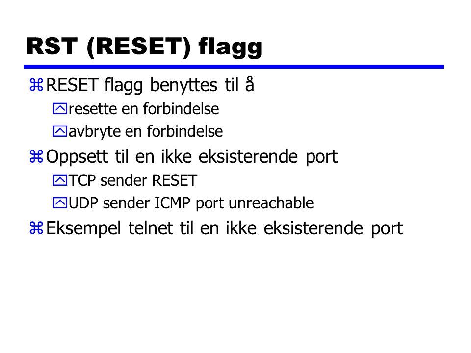 RST (RESET) flagg zRESET flagg benyttes til å yresette en forbindelse yavbryte en forbindelse zOppsett til en ikke eksisterende port yTCP sender RESET yUDP sender ICMP port unreachable zEksempel telnet til en ikke eksisterende port