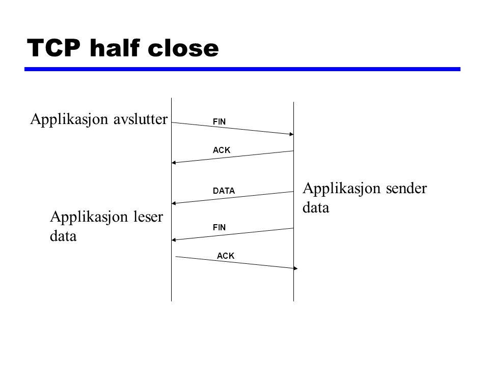 TCP half close FIN ACK FIN DATA Applikasjon avslutter Applikasjon sender data Applikasjon leser data