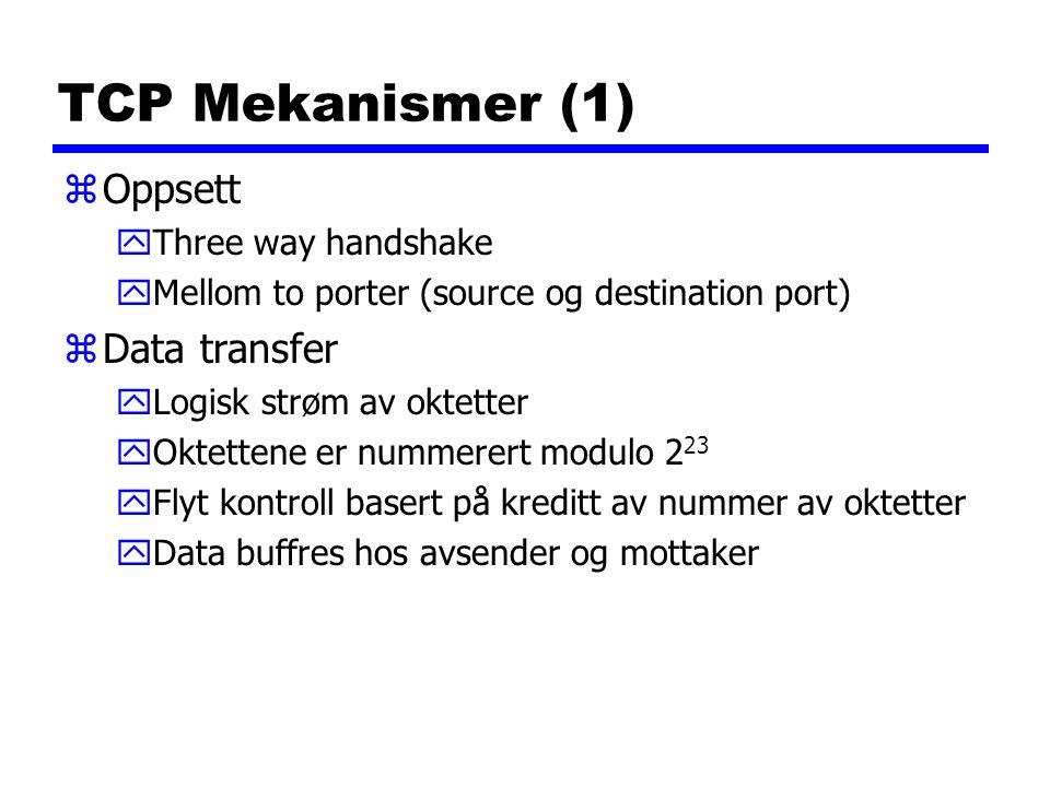 TCP Mekanismer (1) zOppsett yThree way handshake yMellom to porter (source og destination port) zData transfer yLogisk strøm av oktetter yOktettene er nummerert modulo 2 23 yFlyt kontroll basert på kreditt av nummer av oktetter yData buffres hos avsender og mottaker
