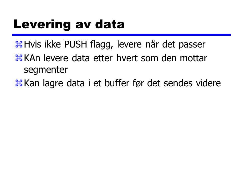 Levering av data zHvis ikke PUSH flagg, levere når det passer zKAn levere data etter hvert som den mottar segmenter zKan lagre data i et buffer før det sendes videre