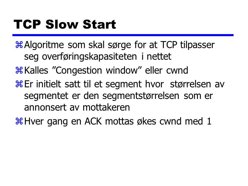 TCP Slow Start zAlgoritme som skal sørge for at TCP tilpasser seg overføringskapasiteten i nettet zKalles Congestion window eller cwnd zEr initielt satt til et segment hvor størrelsen av segmentet er den segmentstørrelsen som er annonsert av mottakeren zHver gang en ACK mottas økes cwnd med 1