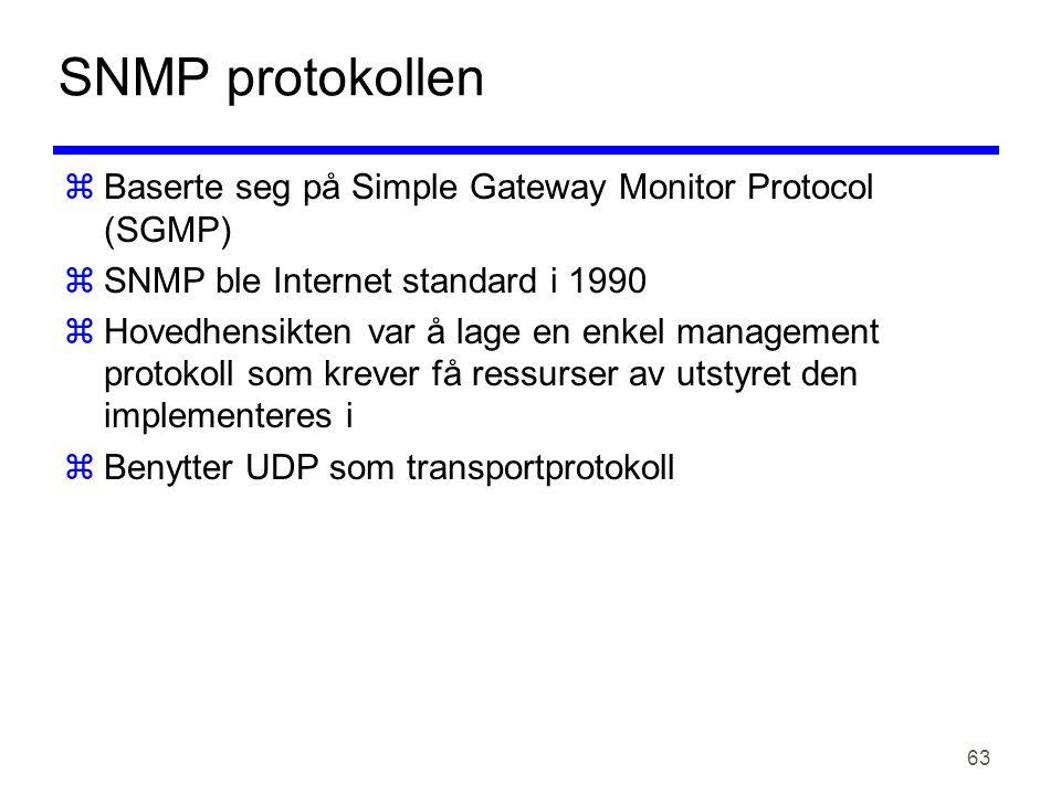 63 SNMP protokollen  Baserte seg på Simple Gateway Monitor Protocol (SGMP)  SNMP ble Internet standard i 1990  Hovedhensikten var å lage en enkel management protokoll som krever få ressurser av utstyret den implementeres i  Benytter UDP som transportprotokoll