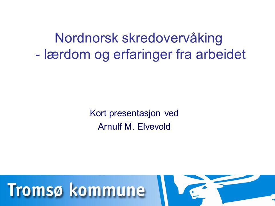 Nordnorsk skredovervåking - lærdom og erfaringer fra arbeidet Kort presentasjon ved Arnulf M. Elvevold