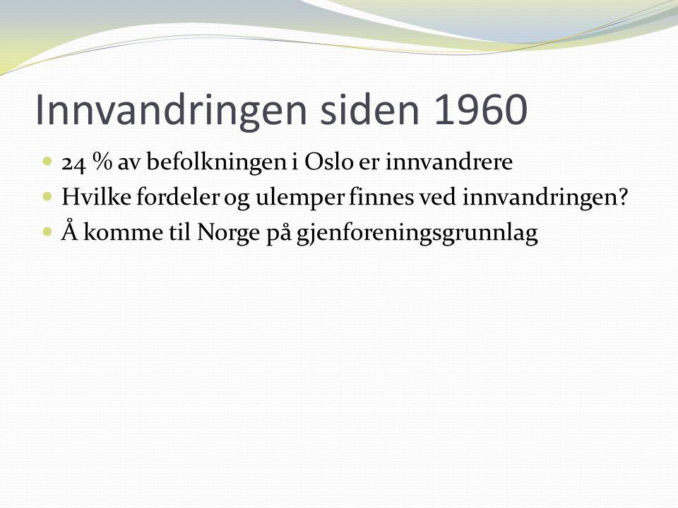 Innvandringen siden 1960 24 % av befolkningen i Oslo er innvandrere Hvilke fordeler og ulemper finnes ved innvandringen? Å komme til Norge på gjenfore