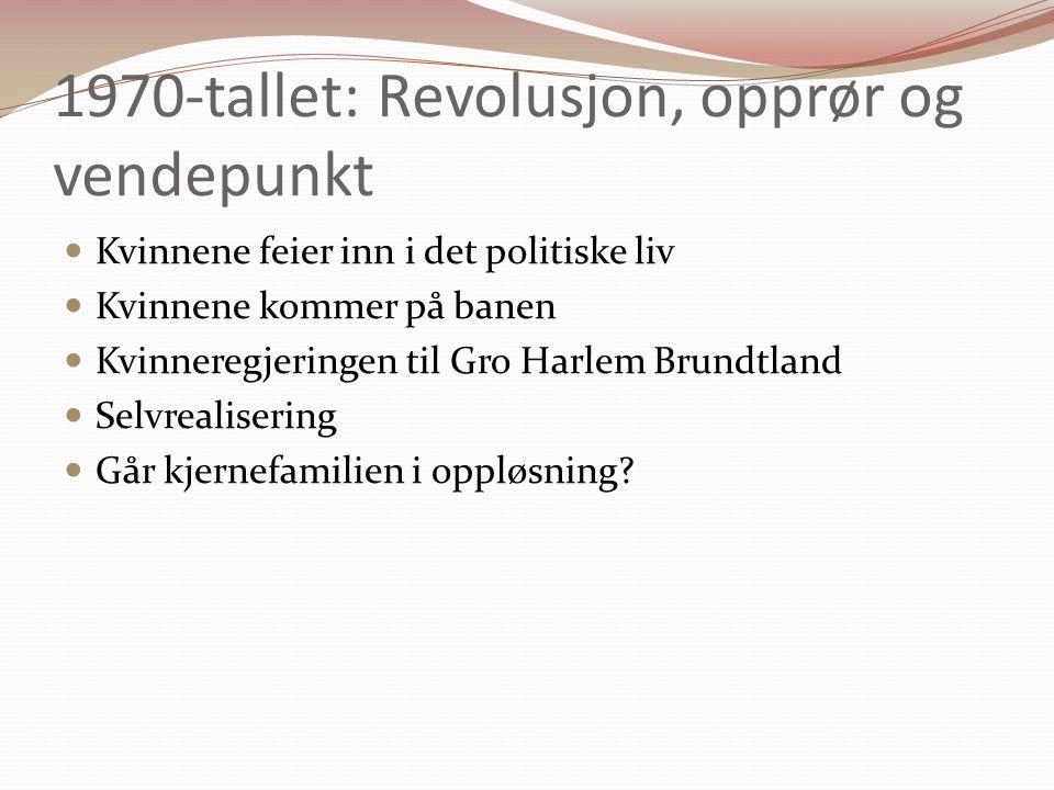 1970-tallet: Revolusjon, opprør og vendepunkt Kvinnene feier inn i det politiske liv Kvinnene kommer på banen Kvinneregjeringen til Gro Harlem Brundtland Selvrealisering Går kjernefamilien i oppløsning?