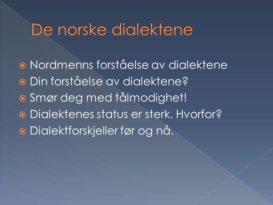  Nordmenns forståelse av dialektene  Din forståelse av dialektene?  Smør deg med tålmodighet!  Dialektenes status er sterk. Hvorfor?  Dialektfors