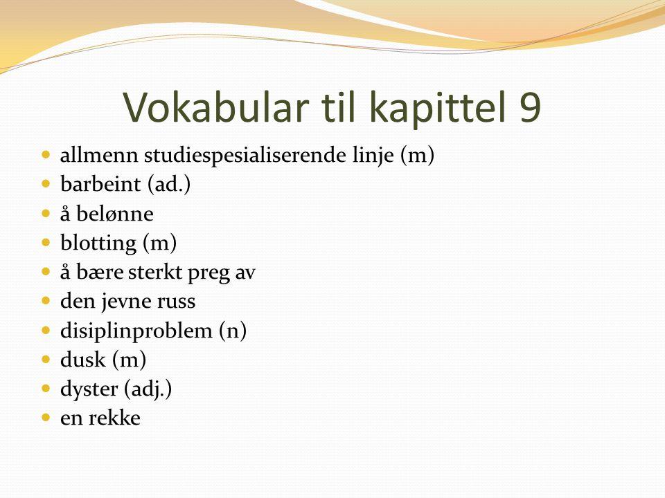 Vokabular til kapittel 9 allmenn studiespesialiserende linje (m) barbeint (ad.) å belønne blotting (m) å bære sterkt preg av den jevne russ disiplinproblem (n) dusk (m) dyster (adj.) en rekke