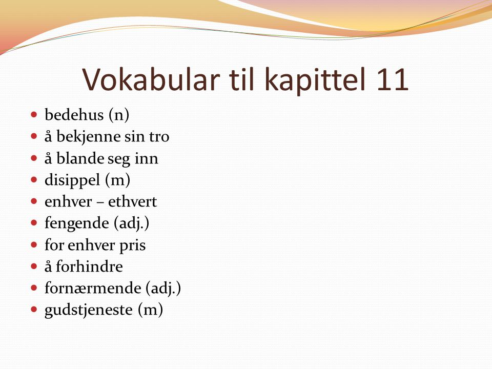 Vokabular til kapittel 11 bedehus (n) å bekjenne sin tro å blande seg inn disippel (m) enhver – ethvert fengende (adj.) for enhver pris å forhindre fornærmende (adj.) gudstjeneste (m)