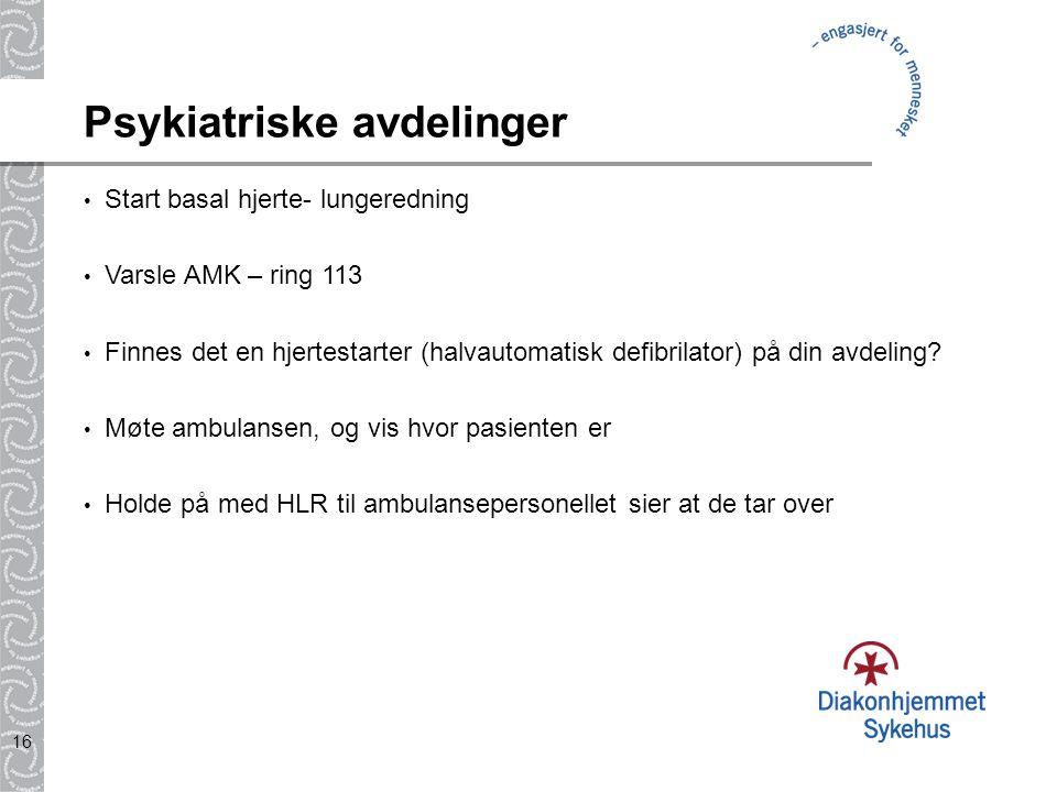 16 Psykiatriske avdelinger Start basal hjerte- lungeredning Varsle AMK – ring 113 Finnes det en hjertestarter (halvautomatisk defibrilator) på din avd