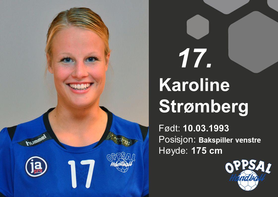 Født: 10.03.1993 Posisjon: Bakspiller venstre Høyde: 175 cm Karoline Strømberg 17.