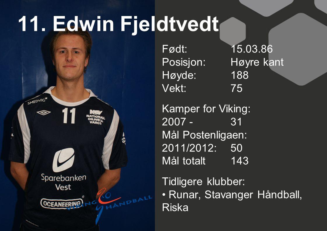 11. Edwin Fjeldtvedt Født: 15.03.86 Posisjon: Høyre kant Høyde:188 Vekt:75 Kamper for Viking: 2007 -31 Mål Postenligaen: 2011/2012: 50 Mål totalt143 T