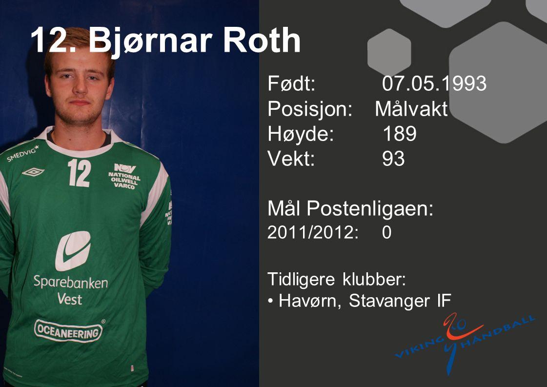 12. Bjørnar Roth Født: 07.05.1993 Posisjon: Målvakt Høyde:189 Vekt:93 Mål Postenligaen: 2011/2012: 0 Tidligere klubber: Havørn, Stavanger IF