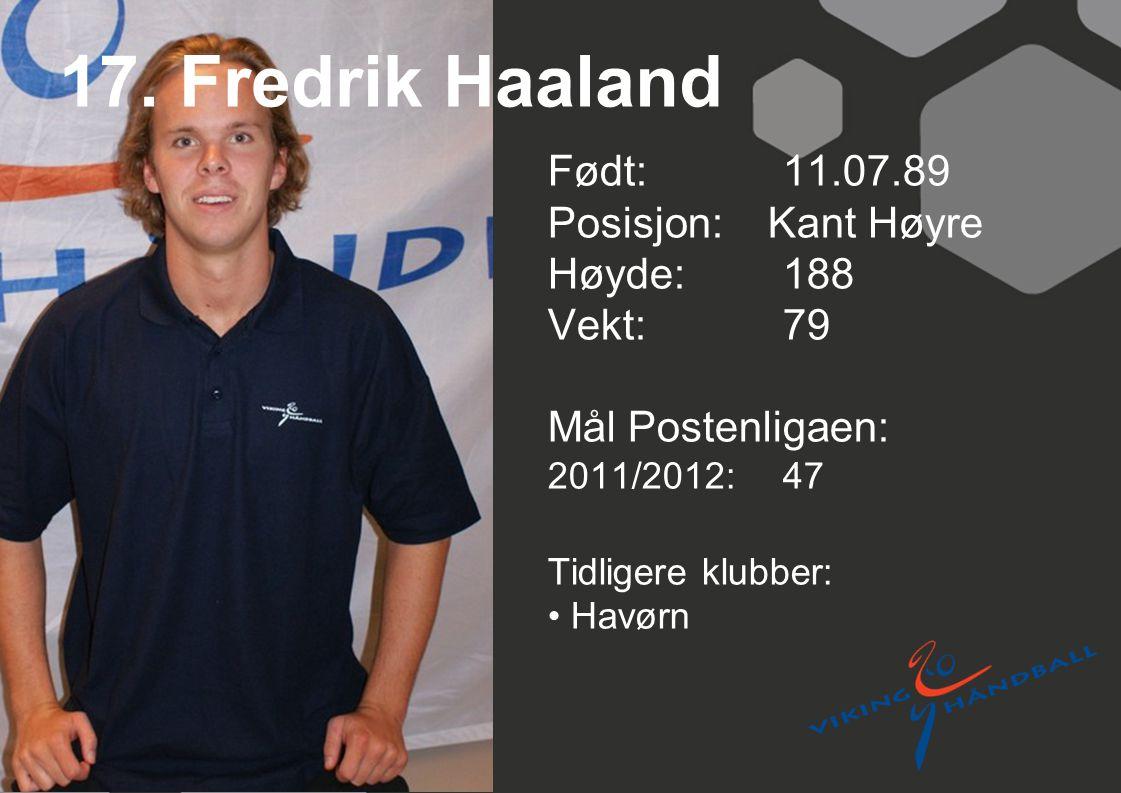 17. Fredrik Haaland Født: 11.07.89 Posisjon: Kant Høyre Høyde:188 Vekt:79 Mål Postenligaen: 2011/2012: 47 Tidligere klubber: Havørn
