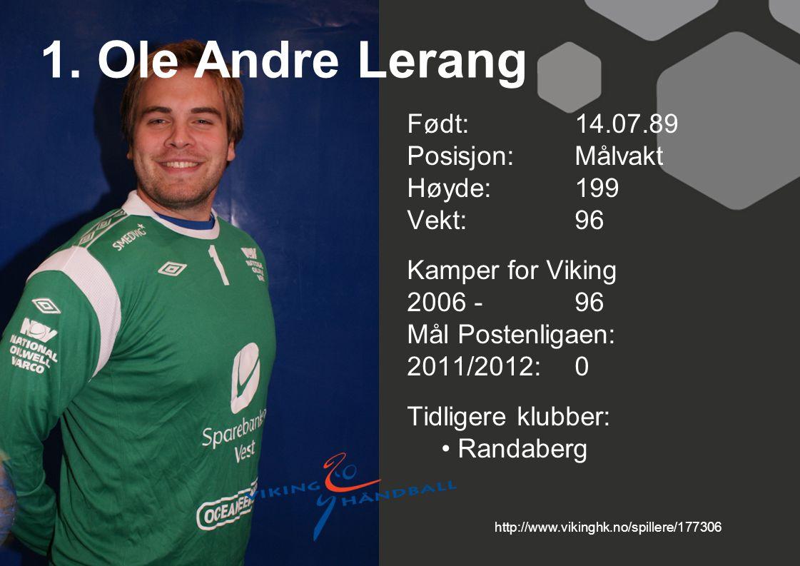 1. Ole Andre Lerang Født: 14.07.89 Posisjon:Målvakt Høyde:199 Vekt:96 Kamper for Viking 2006 -96 Mål Postenligaen: 2011/2012: 0 Tidligere klubber: Ran