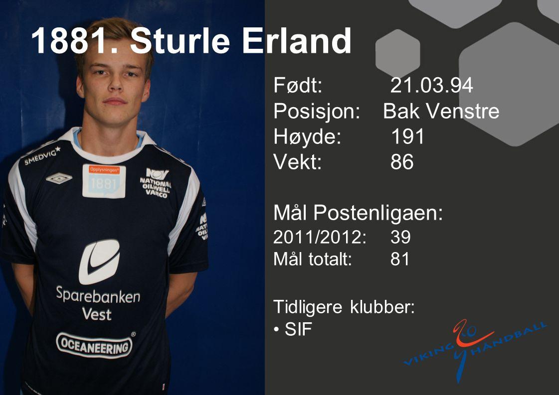 1881. Sturle Erland Født: 21.03.94 Posisjon: Bak Venstre Høyde:191 Vekt:86 Mål Postenligaen: 2011/2012: 39 Mål totalt:81 Tidligere klubber: SIF