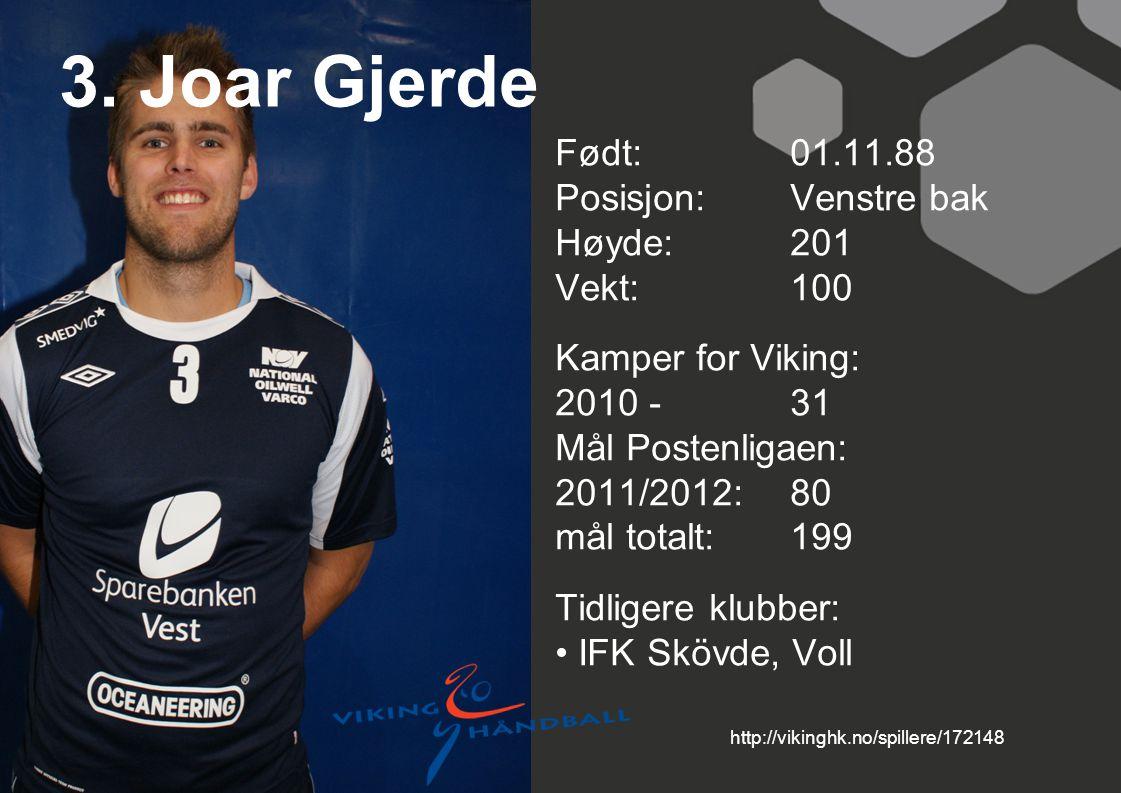3. Joar Gjerde Født: 01.11.88 Posisjon: Venstre bak Høyde:201 Vekt:100 Kamper for Viking: 2010 -31 Mål Postenligaen: 2011/2012: 80 mål totalt:199 Tidl